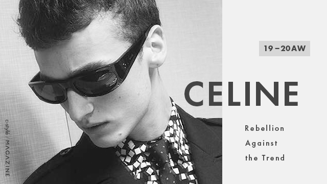 【19-20AW】「CELINE(セリーヌ)」、トレンドへの反抗